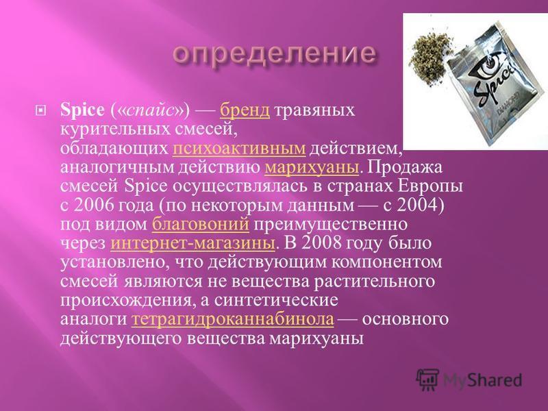 Spice (« спайс ») бренд травяных курительных смесей, обладающих психоактивным действием, аналогичным действию марихуаны. Продажа смесей Spice осуществлялась в странах Европы с 2006 года ( по некоторым данным с 2004) под видом благовоний преимуществен