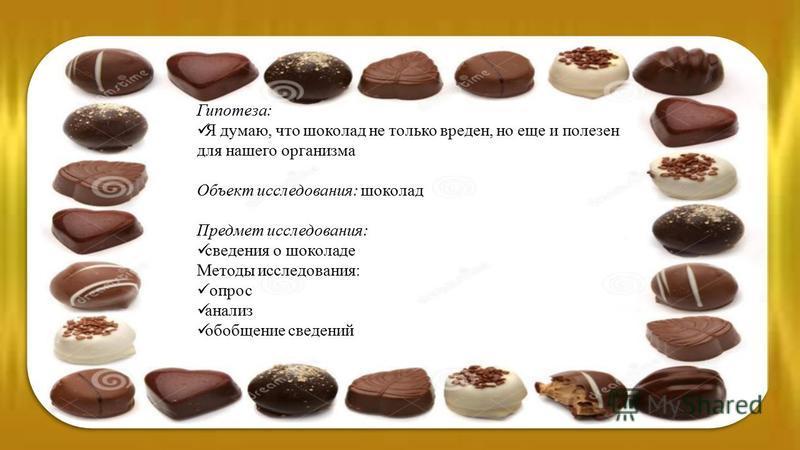 Гипотеза: Я думаю, что шоколад не только вреден, но еще и полезен для нашего организма Объект исследования: шоколад Предмет исследования: сведения о шоколаде Методы исследования: опрос анализ обобщение сведений