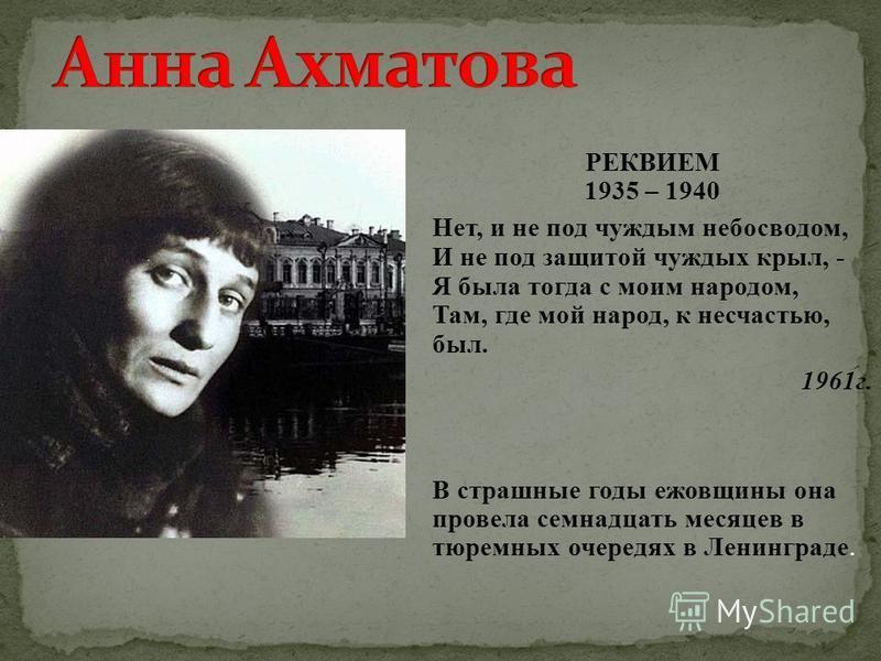 РЕКВИЕМ 1935 – 1940 Нет, и не под чуждым небосводом, И не под защитой чуждых крыл, - Я была тогда с моим народом, Там, где мой народ, к несчастью, был. 1961 г. В страшные годы ежовщины она провела семнадцать месяцев в тюремных очередях в Ленинграде.