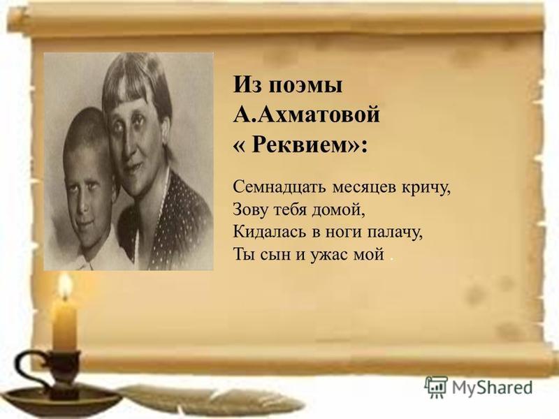 Из поэмы А.Ахматовой « Реквием»: Семнадцать месяцев кричу, Зову тебя домой, Кидалась в ноги палачу, Ты сын и ужас мой.