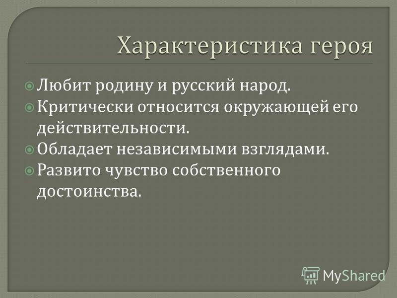 Любит родину и русский народ. Критически относится окружающей его действительности. Обладает независимыми взглядами. Развито чувство собственного достоинства.