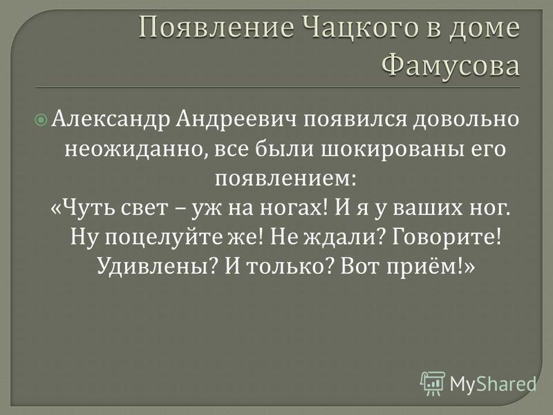 Александр Андреевич появился довольно неожиданно, все были шокированы его появлением : « Чуть свет – уж на ногах ! И я у ваших ног. Ну поцелуйте же ! Не ждали ? Говорите ! Удивлены ? И только ? Вот приём !»