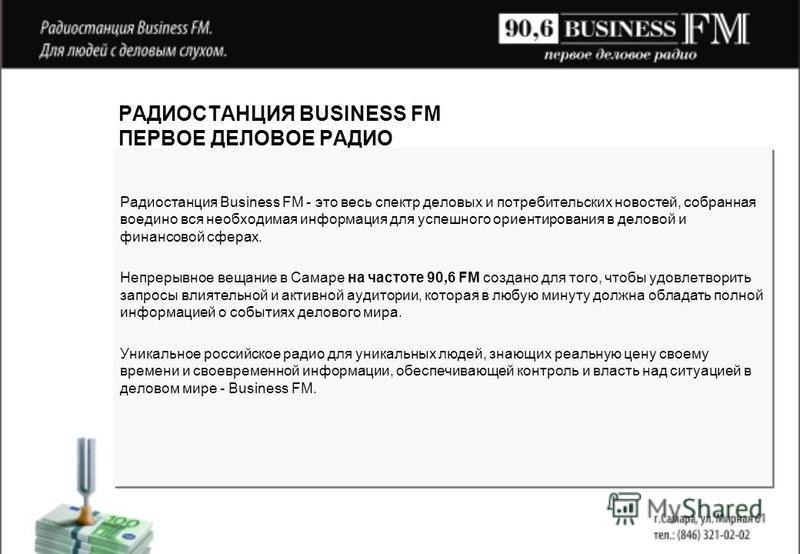 РАДИОСТАНЦИЯ BUSINESS FM ПЕРВОЕ ДЕЛОВОЕ РАДИО Радиостанция Business FM - это весь спектр деловых и потребительских новостей, собранная воедино вся необходимая информация для успешного ориентирования в деловой и финансовой сферах. Непрерывное вещание