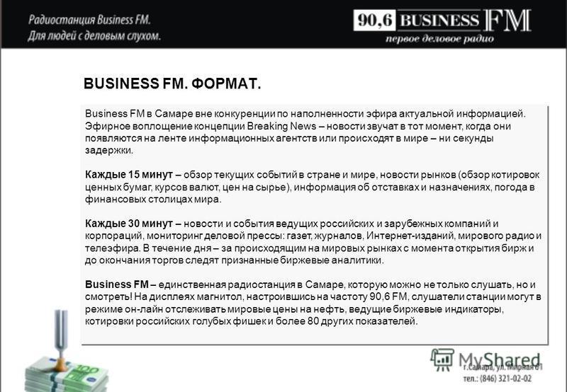 BUSINESS FM. ФОРМАТ. Business FM в Самаре вне конкуренции по наполненности эфира актуальной информацией. Эфирное воплощение концепции Breaking News – новости звучат в тот момент, когда они появляются на ленте информационных агентств или происходят в