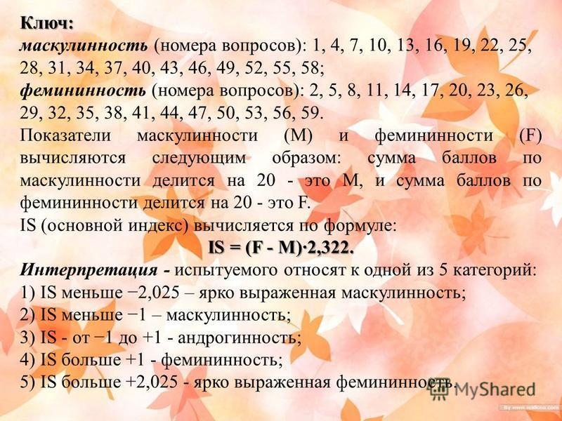 Ключ: маскулинююность (номера вопросов): 1, 4, 7, 10, 13, 16, 19, 22, 25, 28, 31, 34, 37, 40, 43, 46, 49, 52, 55, 58; фемининююность (номера вопросов): 2, 5, 8, 11, 14, 17, 20, 23, 26, 29, 32, 35, 38, 41, 44, 47, 50, 53, 56, 59. Показатели маскулинно