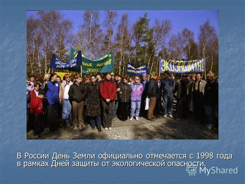 В России День Земли официально отмечается с 1998 года в рамках Дней защиты от экологической опасности.