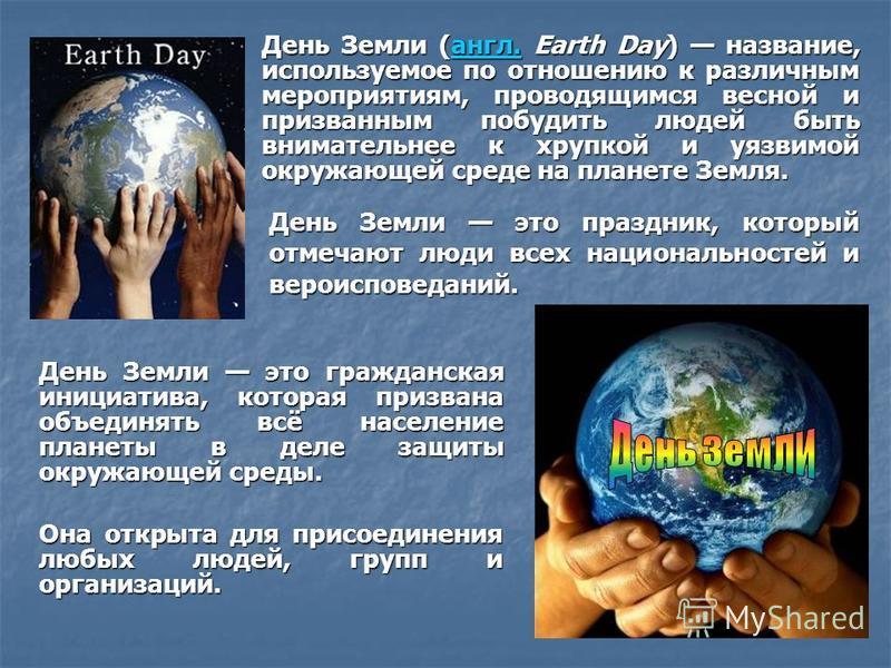 День Земли это гражданская инициатива, которая призвана объединять всё население планеты в деле защиты окружающей среды. Она открыта для присоединения любых людей, групп и организаций. День Земли это праздник, который отмечают люди всех национальност