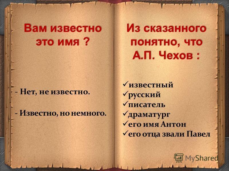 Вам известно это имя ? Из сказанного понятно, что А.П. Чехов : известный русский писатель драматург его имя Антон его отца звали Павел - Нет, не известно. - Известно, но немного.