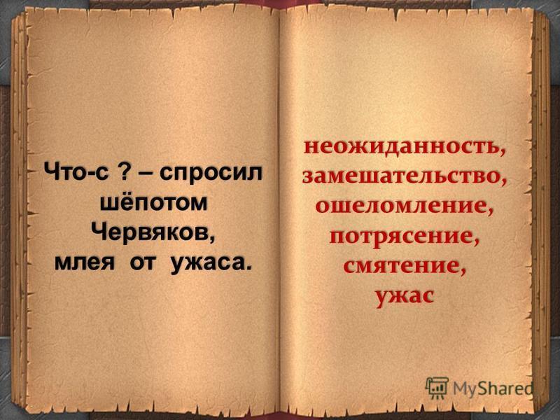 Что-с ? – спросил шёпотом Червяков, млея от ужаса. неожиданность,замешательство,ошеломление,потрясение,смятение,ужас