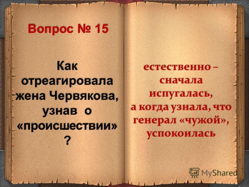 Как отреагировала жена Червякова, узнав о «происшествии» ? естественно – сначала испугалась, а когда узнала, что генерал «чужой», успокоилась Вопрос 15