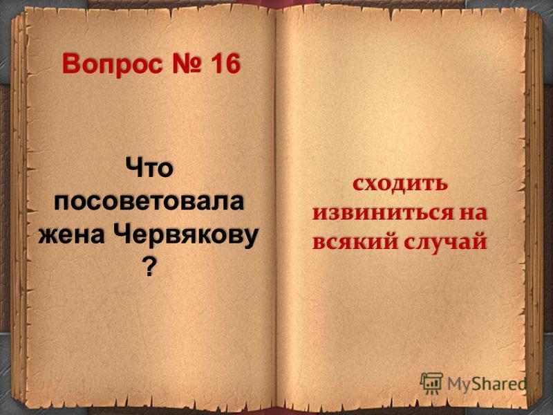 Что посоветовала жена Червякову ? сходить извиниться на всякий случай Вопрос 16