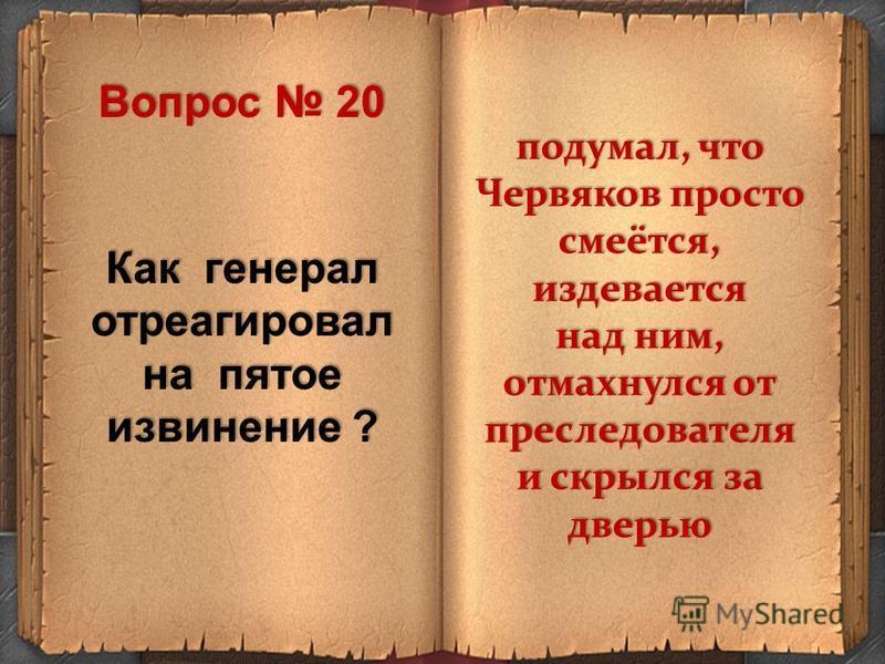 Как генерал отреагировал на пятое извинение ? подумал, что Червяков просто смеётся, издевается над ним, отмахнулся от преследователя и скрылся за дверью Вопрос 20