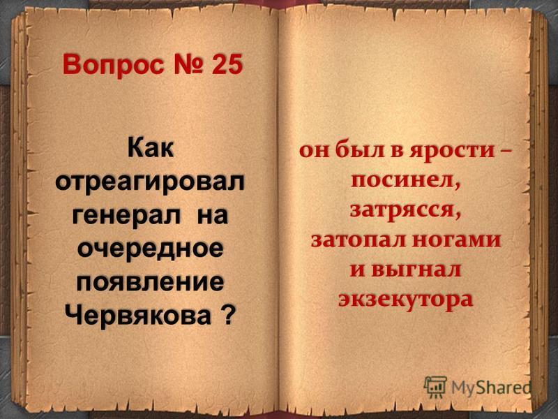 Как отреагировал генерал на очередное появление Червякова ? он был в ярости – посинел, затрясся, затопал ногами и выгнал экзекутора Вопрос 25