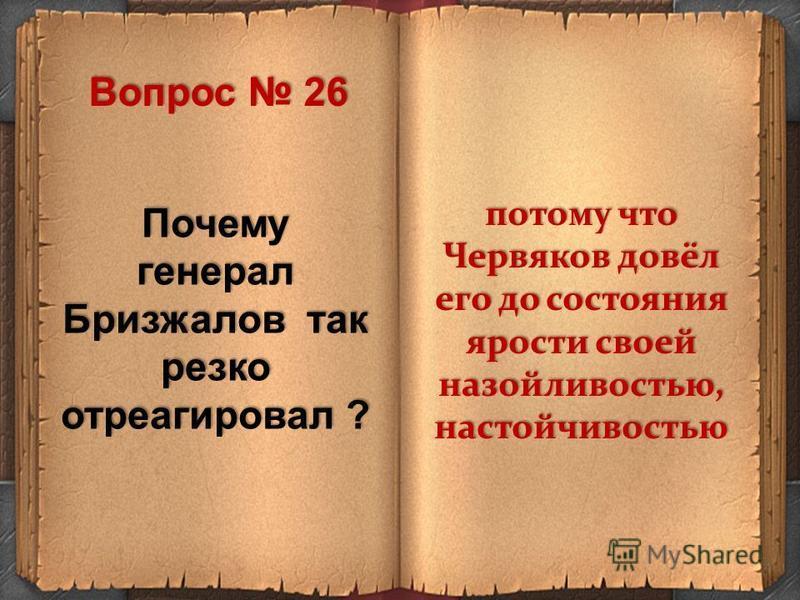 Почему генерал Бризжалов так резко отреагировал ? потому что Червяков довёл его до состояния ярости своей назойливостью, настойчивостью Вопрос 26
