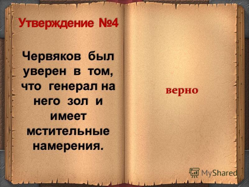Червяков был уверен в том, что генерал на него зол и имеет мстительные намерения. верно Утверждение 4