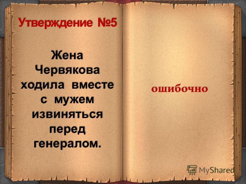 Жена Червякова ходила вместе с мужем извиняться перед генералом. ошибочно Утверждение 5