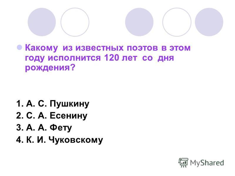 Какому из известных поэтов в этом году исполнится 120 лет со дня рождения? 1. А. С. Пушкину 2. С. А. Есенину 3. А. А. Фету 4. К. И. Чуковскому