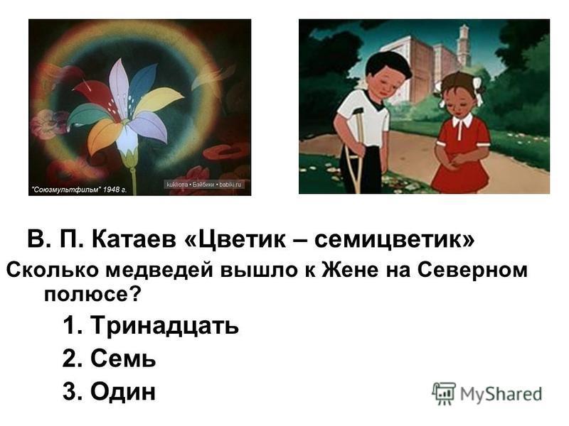 В. П. Катаев «Цветик – семицветик» Сколько медведей вышло к Жене на Северном полюсе? 1. Тринадцать 2. Семь 3. Один