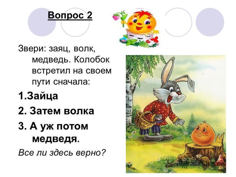 Вопрос 2 Звери: заяц, волк, медведь. Колобок встретил на своем пути сначала: 1. Зайца 2. Затем волка 3. А уж потом медведя. Все ли здесь верно?