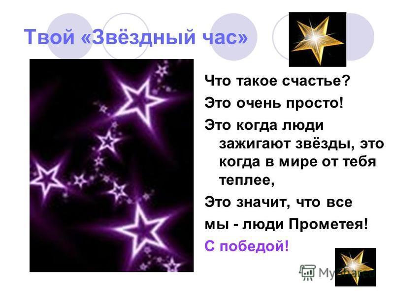 Твой «Звёздный час» Что такое счастье? Это очень просто! Это когда люди зажигают звёзды, это когда в мире от тебя теплее, Это значит, что все мы - люди Прометея! С победой!
