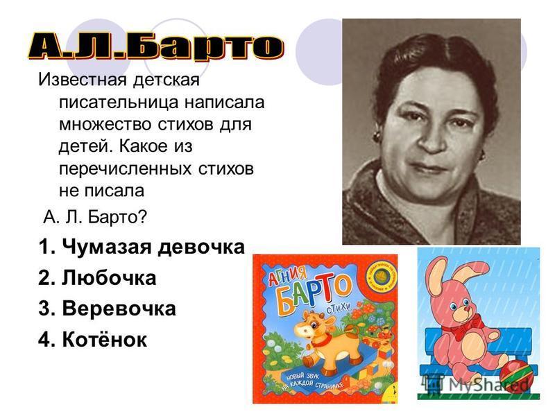 Известная детская писательница написала множество стихов для детей. Какое из перечисленных стихов не писала А. Л. Барто? 1. Чумазая девочка 2. Любочка 3. Веревочка 4. Котёнок