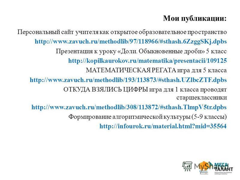 Мои публикации: Персональный сайт учителя как открытое образовательное пространство http://www.zavuch.ru/methodlib/97/118966/#sthash.6ZzggSKj.dpbs Презентация к уроку «Доли. Обыкновенные дроби» 5 класс http://kopilkaurokov.ru/matematika/presentacii/1
