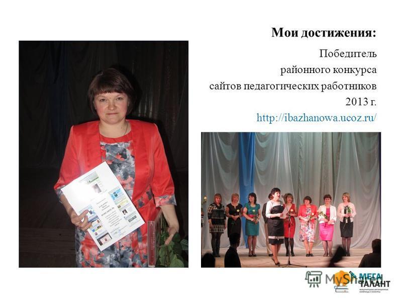 Мои достижения: Победитель районного конкурса сайтов педагогических работников 2013 г. http://ibazhanowa.ucoz.ru/