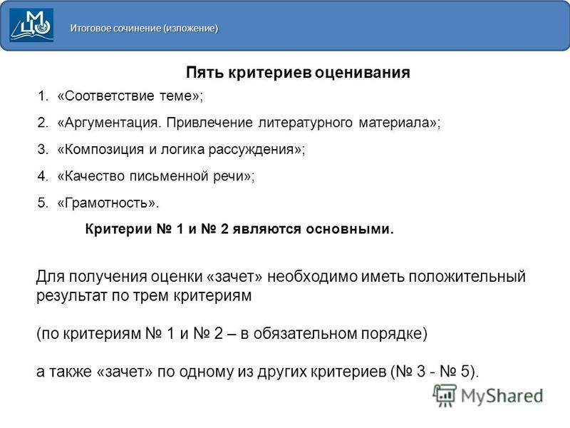 Итоговое сочинение (изложение) 1. «Соответствие теме»; 2. «Аргументация. Привлечение литературного материала»; 3. «Композиция и логика рассуждения»; 4. «Качество письменной речи»; 5. «Грамотность». Критерии 1 и 2 являются основными. Пять критериев оц