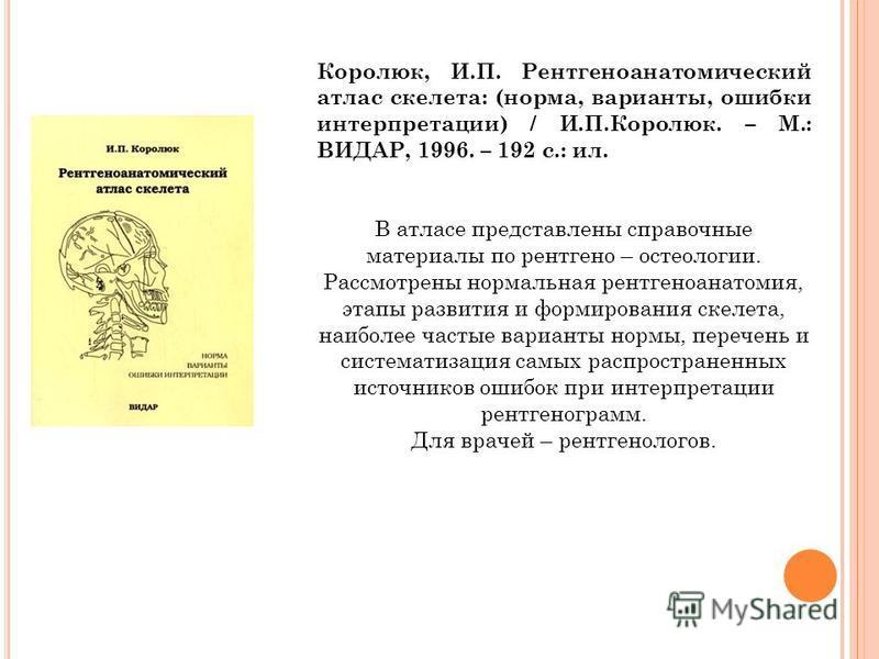 Королюк, И.П. Рентгеноанатомический атлас скелета: (норма, варианты, ошибки интерпретации) / И.П.Королюк. – М.: ВИДАР, 1996. – 192 с.: ил. В атласе представлены справочные материалы по рентгено – остеологии. Рассмотрены нормальная рентгеноанатомия, э