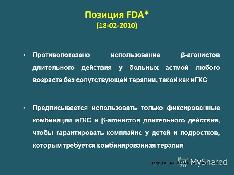 Позиция FDA* (18-02-2010) Противопоказано использование β-агонистов длительного действия у больных астмой любого возраста без сопутствующей терапии, такой как иГКС Предписывается использовать только фиксированные комбинации иГКС и β-агонистов длитель