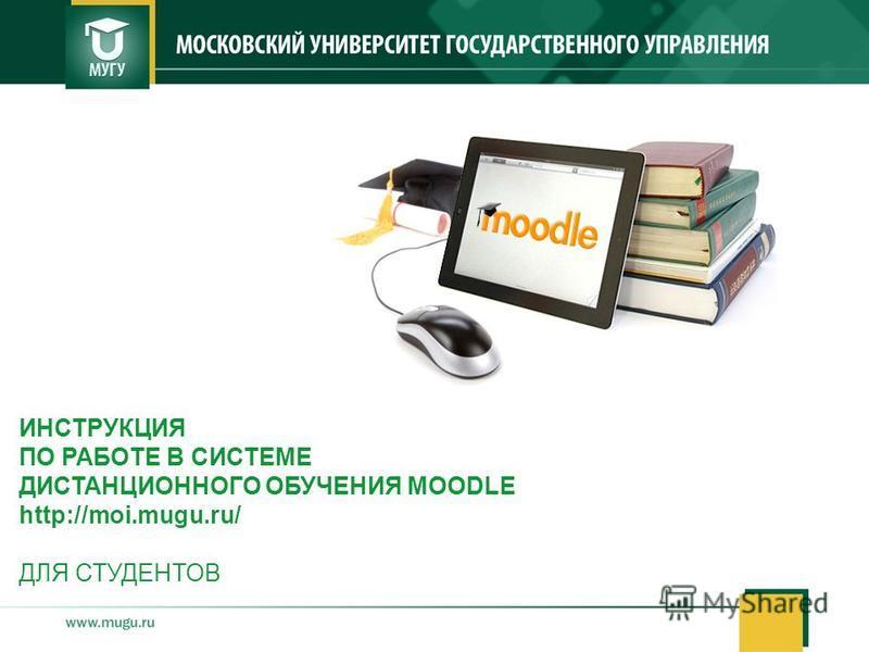 ИНСТРУКЦИЯ ПО РАБОТЕ В СИСТЕМЕ ДИСТАНЦИОННОГО ОБУЧЕНИЯ MOODLE http://moi.mugu.ru/ ДЛЯ СТУДЕНТОВ