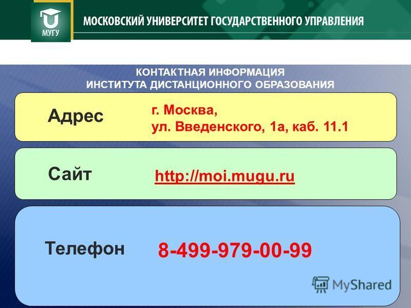 http://moi.mugu.ru КОНТАКТНАЯ ИНФОРМАЦИЯ ИНСТИТУТА ДИСТАНЦИОННОГО ОБРАЗОВАНИЯ г. Москва, ул. Введенского, 1 а, каб. 11.1 Адрес Сайт 8-499-979-00-99 Телефон