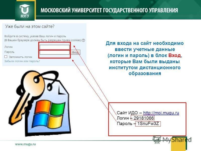 Сайт ИДО – http://moi.mugu.ruhttp://moi.mugu.ru Логин – 29181066 Пароль – 1SnuFw3Z Для входа на сайт необходимо ввести учетные данные (логин и пароль) в блок Вход, которые Вам были выданы институтом дистанционного образования