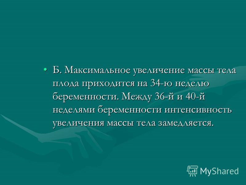Б. Максимальное увеличение массы тела плода приходится на 34-ю неделю беременности. Между 36-й и 40-й неделями беременности интенсивность увеличения массы тела замедляется.Б. Максимальное увеличение массы тела плода приходится на 34-ю неделю беременн