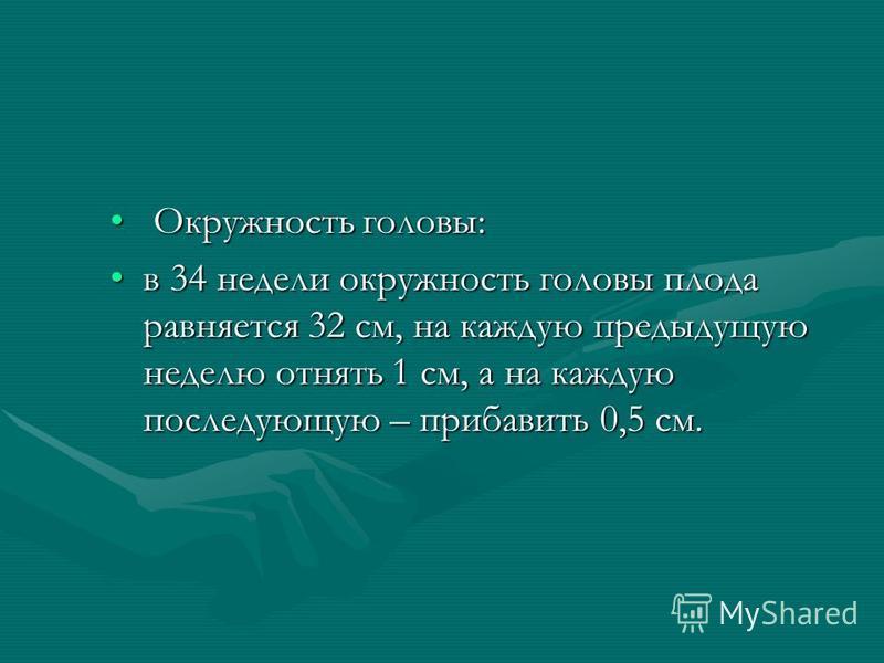 Окружность головы: Окружность головы: в 34 недели окружность головы плода равняется 32 см, на каждую предыдущую неделю отнять 1 см, а на каждую последующую – прибавить 0,5 см.в 34 недели окружность головы плода равняется 32 см, на каждую предыдущую н