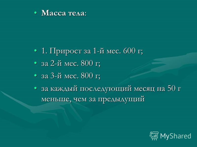 Масса тела:Масса тела: 1. Прирост за 1-й мес. 600 г;1. Прирост за 1-й мес. 600 г; за 2-й мес. 800 г;за 2-й мес. 800 г; за 3-й мес. 800 г;за 3-й мес. 800 г; за каждый последующий месяц на 50 г меньше, чем за предыдущийза каждый последующий месяц на 50