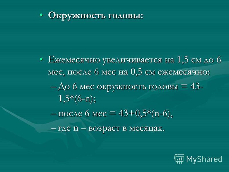 Окружность головы:Окружность головы: Ежемесячно увеличивается на 1,5 см до 6 мес, после 6 мес на 0,5 см ежемесячно:Ежемесячно увеличивается на 1,5 см до 6 мес, после 6 мес на 0,5 см ежемесячно: –До 6 мес окружность головы = 43- 1,5*(6-n); –после 6 ме