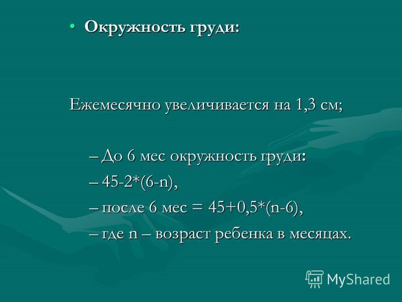 Окружность груди:Окружность груди: Ежемесячно увеличивается на 1,3 см; –До 6 мес окружность груди: –45-2*(6-n), –после 6 мес = 45+0,5*(n-6), –где n – возраст ребенка в месяцах.