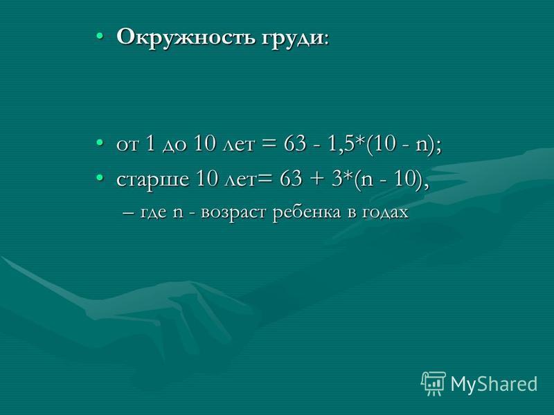 Окружность груди:Окружность груди: от 1 до 10 лет = 63 - 1,5*(10 - n);от 1 до 10 лет = 63 - 1,5*(10 - n); старше 10 лет= 63 + 3*(n - 10),старше 10 лет= 63 + 3*(n - 10), –где n - возраст ребенка в годах