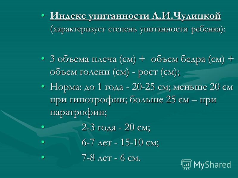 Индекс упитанности Л.И.Чулицкой ( характеризует степень упитанности ребенка):Индекс упитанности Л.И.Чулицкой ( характеризует степень упитанности ребенка): 3 объема плеча (см) + объем бедра (см) + объем голени (см) - рост (см);3 объема плеча (см) + об