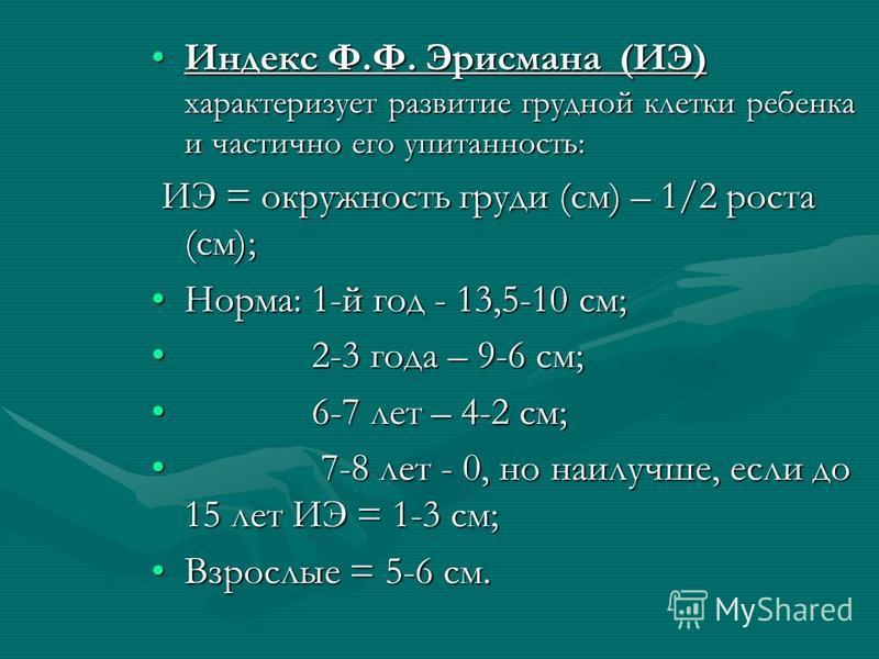 Индекс Ф.Ф. Эрисмана (ИЭ) характеризует развитие грудной клетки ребенка и частично его упитанность:Индекс Ф.Ф. Эрисмана (ИЭ) характеризует развитие грудной клетки ребенка и частично его упитанность: ИЭ = окружность груди (см) – 1/2 роста (см); ИЭ = о