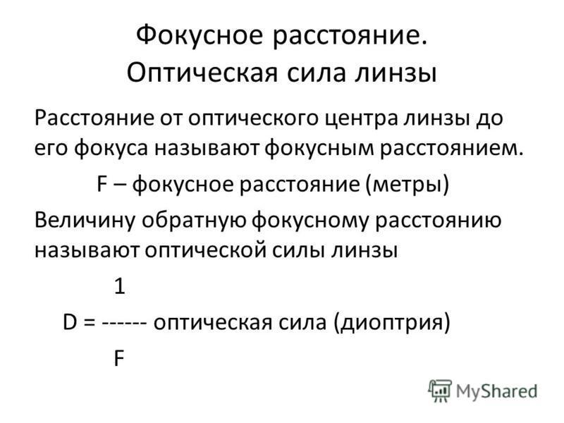 Фокусное расстояние. Оптическая сила линзы Расстояние от оптического центра линзы до его фокуса называют фокусным расстоянием. F – фокусное расстояние (метры) Величину обратную фокусному расстоянию называют оптической силы линзы 1 D = ------ оптическ