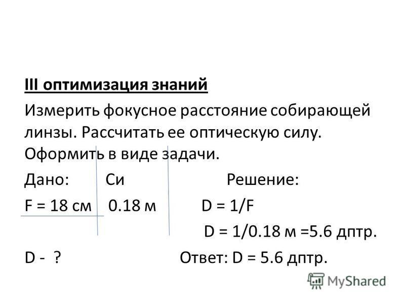III оптимизация знаний Измерить фокусное расстояние собирающей линзы. Рассчитать ее оптическую силу. Оформить в виде задачи. Дано: Си Решение: F = 18 см 0.18 м D = 1/F D = 1/0.18 м =5.6 дптр. D - ? Ответ: D = 5.6 дптр.