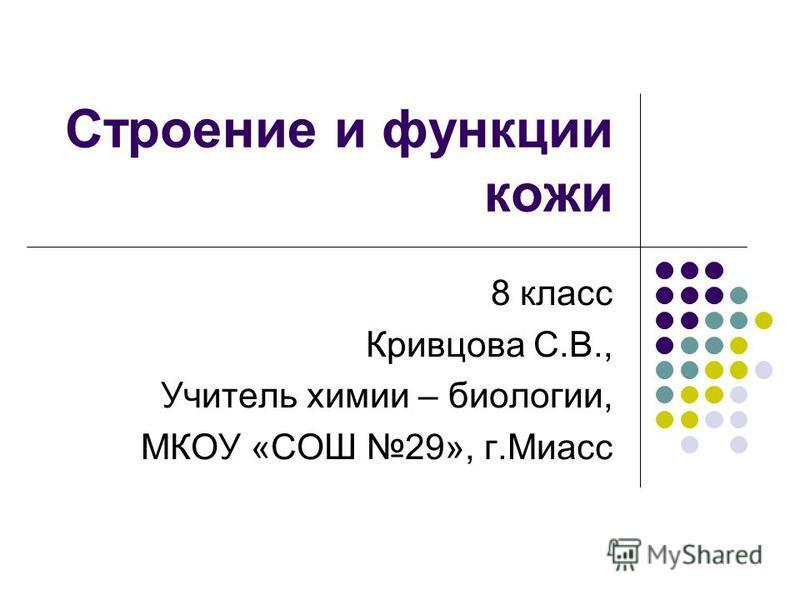 Строение и функции кожи 8 класс Кривцова С.В., Учитель химии – биологии, МКОУ «СОШ 29», г.Миасс