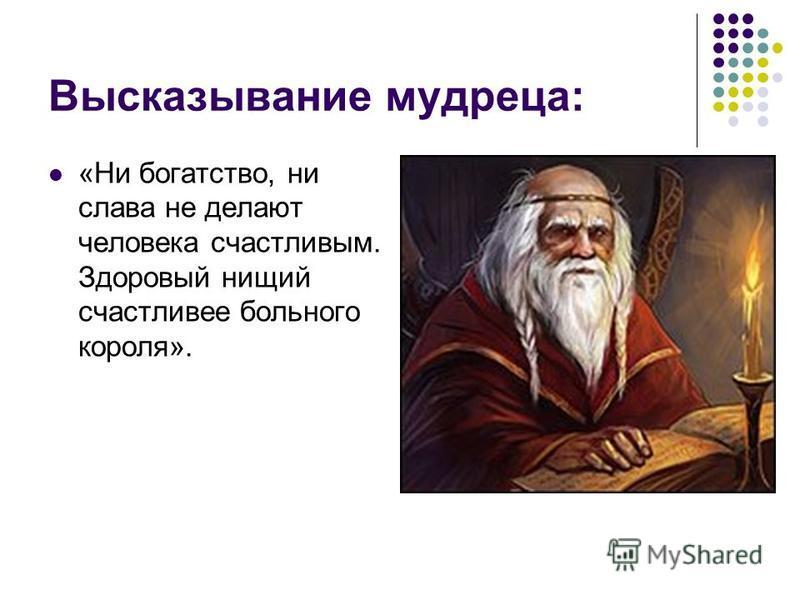 Высказывание мудреца: «Ни богатство, ни слава не делают человека счастливым. Здоровый нищий счастливее больного короля».
