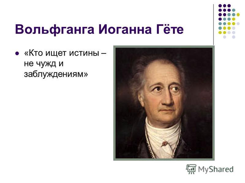 Вольфганга Иоганна Гёте «Кто ищет истины – не чужд и заблуждениям»