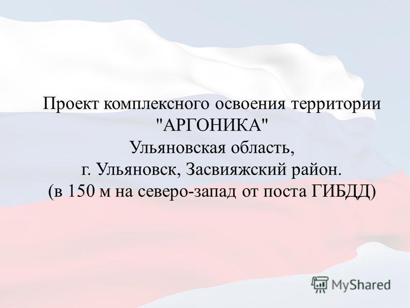 Проект комплексного освоения территории АРГОНИКА Ульяновская область, г. Ульяновск, Засвияжский район. (в 150 м на северо-запад от поста ГИБДД)
