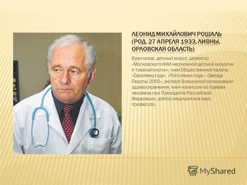 Врач мира, детский хирург, директор «Московского НИИ неотложной детской хирургии и травматологии», член Общественной палаты, «Европеец года», «Россиянин года», «Звезда Европы 2005», эксперт Всемирной организации здравоохранения, член комиссии по прав