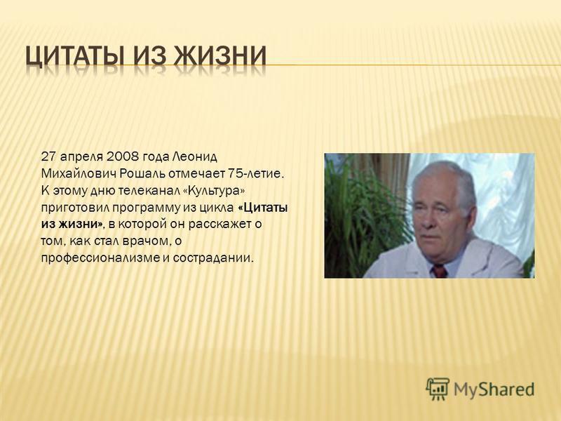 27 апреля 2008 года Леонид Михайлович Рошаль отмечает 75-летие. К этому дню телеканал «Культура» приготовил программу из цикла «Цитаты из жизни», в которой он расскажет о том, как стал врачом, о профессионализме и сострадании.