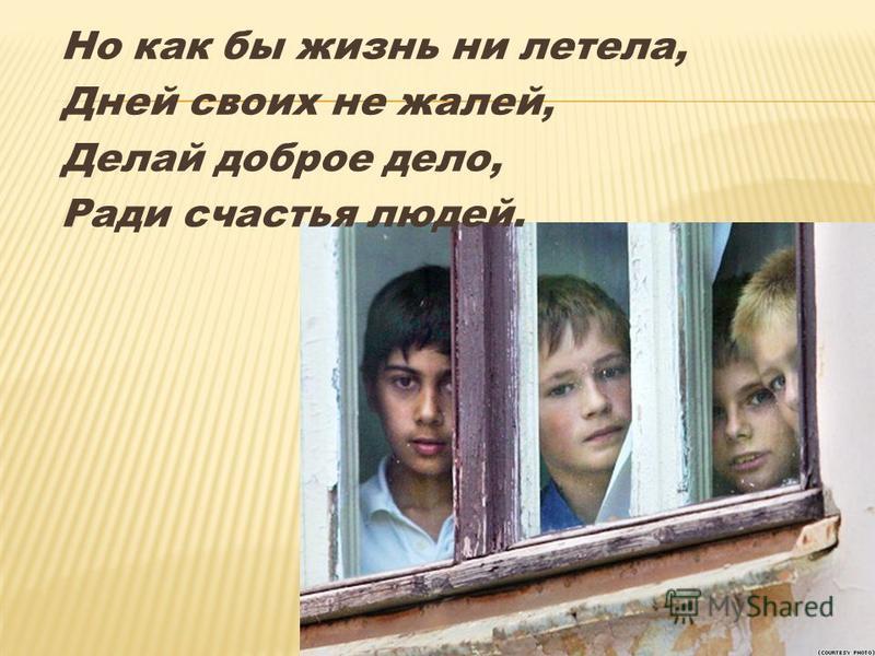 Но как бы жизнь ни летела, Дней своих не жалей, Делай доброе дело, Ради счастья людей.